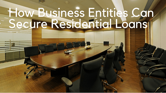 How Business Entities Can Secure Residential Loans