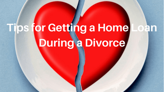 Tips for Getting a Home Loan During a Divorce